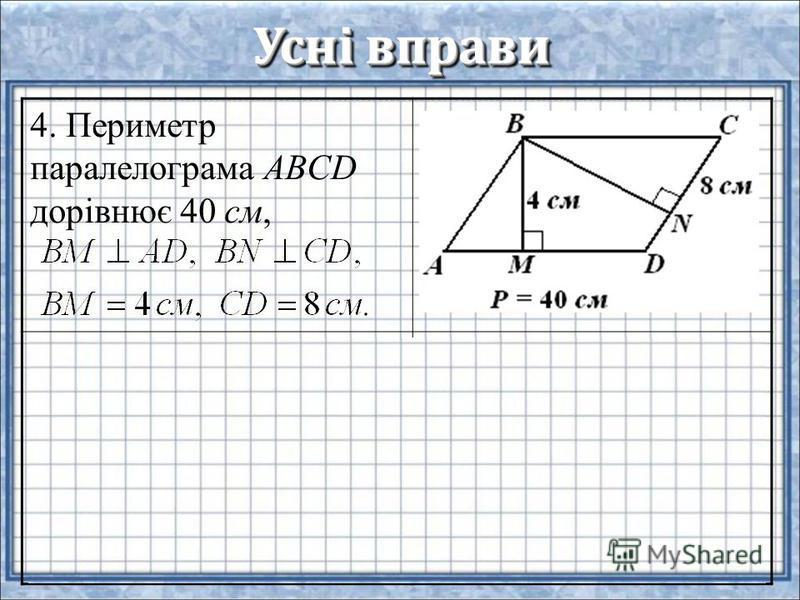 Усні вправи 4. Периметр паралелограма ABCD дорівнює 40 см, 5. Сусідні сторони паралелограма дорівнюють 12 см і 8 см, а тупий кут становить 150°. Знайдіть площу паралелограма.