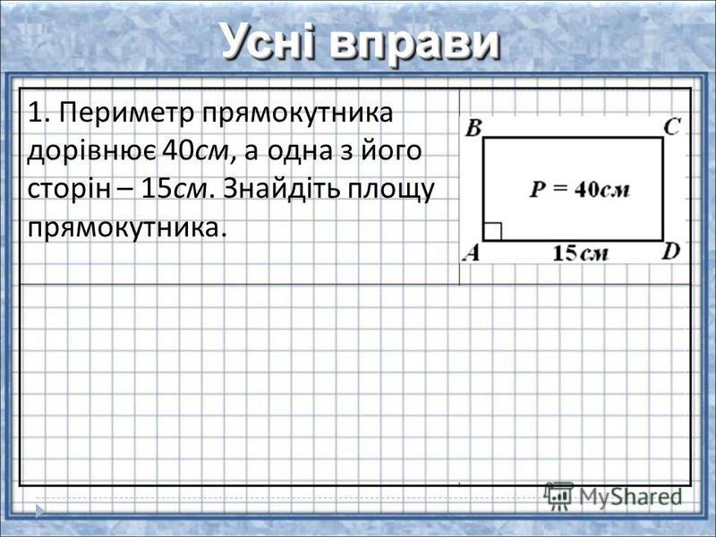 Усні вправи 1. Периметр прямокутника дорівнює 40см, а одна з його сторін – 15см. Знайдіть площу прямокутника. 2. Сторона прямокутника дорівнює і утворює з діагоналлю кут. Діагональ прямокутника дорівнює 10 см. Знайдіть площу прямокутника.