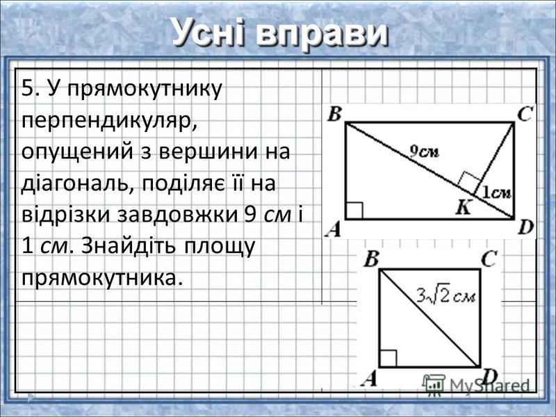 Усні вправи 5. У прямокутнику перпендикуляр, опущений з вершини на діагональ, поділяє її на відрізки завдовжки 9 см і 1 см. Знайдіть площу прямокутника. 6. Знайти площу квадрата з діагоналлю