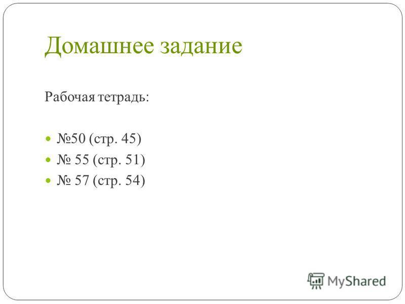 Домашнее задание Рабочая тетрадь: 50 (стр. 45) 55 (стр. 51) 57 (стр. 54)