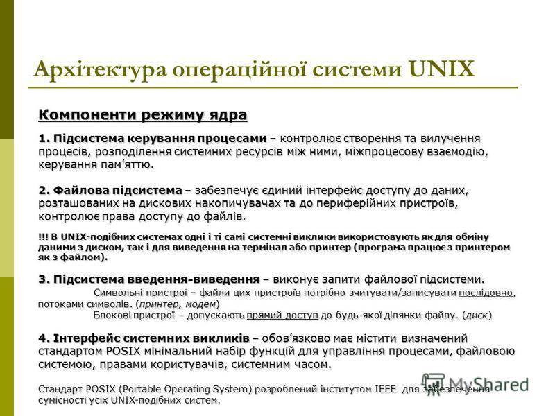 Архітектура операційної системи UNIX Компоненти режиму ядра 1. Підсистема керування процесами – контролює створення та вилучення процесів, розподілення системних ресурсів між ними, міжпроцесову взаємодію, керування памяттю. 2. Файлова підсистема – за