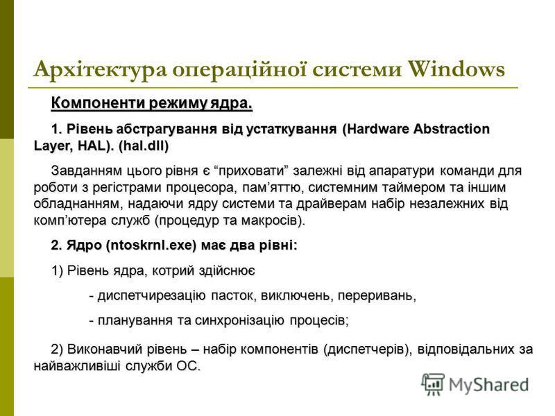 Архітектура операційної системи Windows Компоненти режиму ядра. 1. Рівень абстрагування від устаткування (Hardware Abstraction Layer, HAL). (hal.dll) Завданням цього рівня є приховати залежні від апаратури команди для роботи з регістрами процесора, п