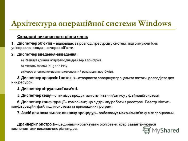 Архітектура операційної системи Windows Складові виконавчого рівня ядра: 1.Диспетчер обєктів – відповідає за розподіл ресурсів у системі, підтримуючи їхнє універсальне подання через обєкти. 2.Диспетчер введення-виведення: а) Реалізує єдиний інтерфейс