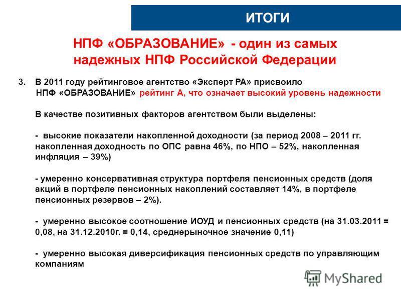 НПФ «ОБРАЗОВАНИЕ» - один из самых надежных НПФ Российской Федерации ИТОГИ 3. В 2011 году рейтинговое агентство «Эксперт РА» присвоило НПФ «ОБРАЗОВАНИЕ» рейтинг А, что означает высокий уровень надежности В качестве позитивных факторов агентством были