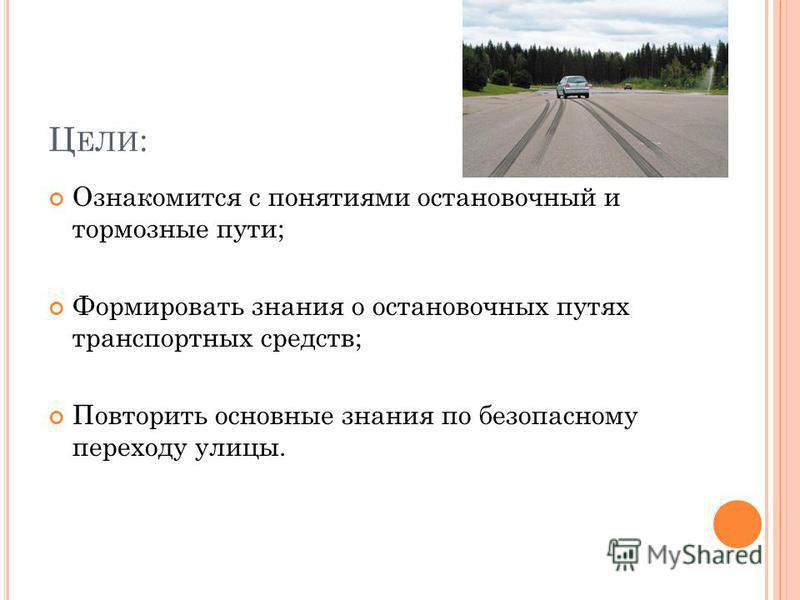 Ц ЕЛИ : Ознакомится с понятиями остановочный и тормозные пути; Формировать знания о остановочных путях транспортных средств; Повторить основные знания по безопасному переходу улицы.