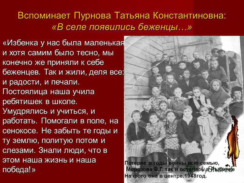 Вспоминает Пурнова Татьяна Константиновна: «В селе появились беженцы…» «Избенка у нас была маленькая и хотя самим было тесно, мы конечно же приняли к себе беженцев. Так и жили, деля все: и радости, и печали. Постоялица наша учила ребятишек в школе. У