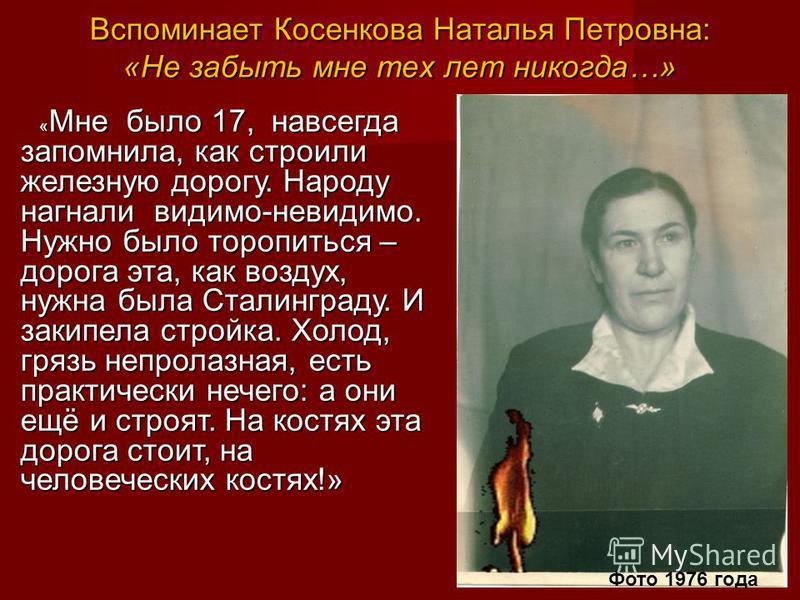Вспоминает Косенкова Наталья Петровна: «Не забыть мне тех лет никогда…» « Мне было 17, навсегда запомнила, как строили железную дорогу. Народу нагнали видимо-невидимо. Нужно было торопиться – дорога эта, как воздух, нужна была Сталинграду. И закипела
