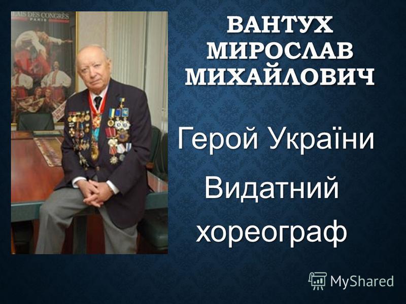 ВАНТУХ МИРОСЛАВ МИХАЙЛОВИЧ Герой України Герой України Видатний хореограф