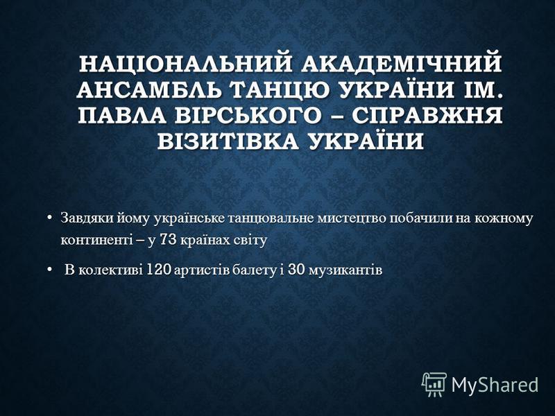 НАЦІОНАЛЬНИЙ АКАДЕМІЧНИЙ АНСАМБЛЬ ТАНЦЮ УКРАЇНИ ІМ. ПАВЛА ВІРСЬКОГО – СПРАВЖНЯ ВІЗИТІВКА УКРАЇНИ Завдяки йому українське танцювальне мистецтво побачили на кожному континенті – у 73 країнах світуЗавдяки йому українське танцювальне мистецтво побачили н