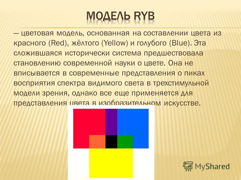 цветовая модель, основанная на составлении цвета из красного (Red), жёлтого (Yellow) и голубого (Blue). Эта сложившаяся исторически система предшествовала становлению современной науки о цвете. Она не вписывается в современные представления о пиках в