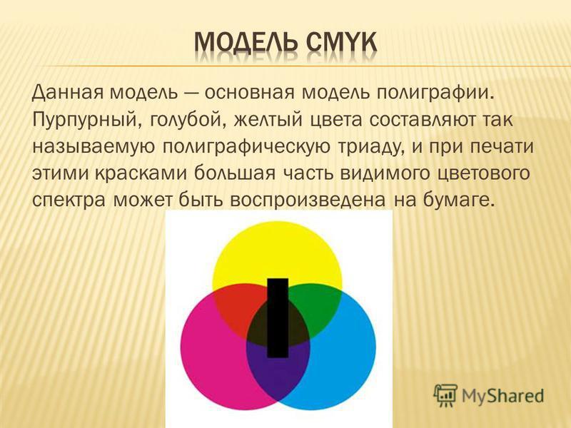 Данная модель основная модель полиграфии. Пурпурный, голубой, желтый цвета составляют так называемую полиграфическую триаду, и при печати этими красками большая часть видимого цветового спектра может быть воспроизведена на бумаге.