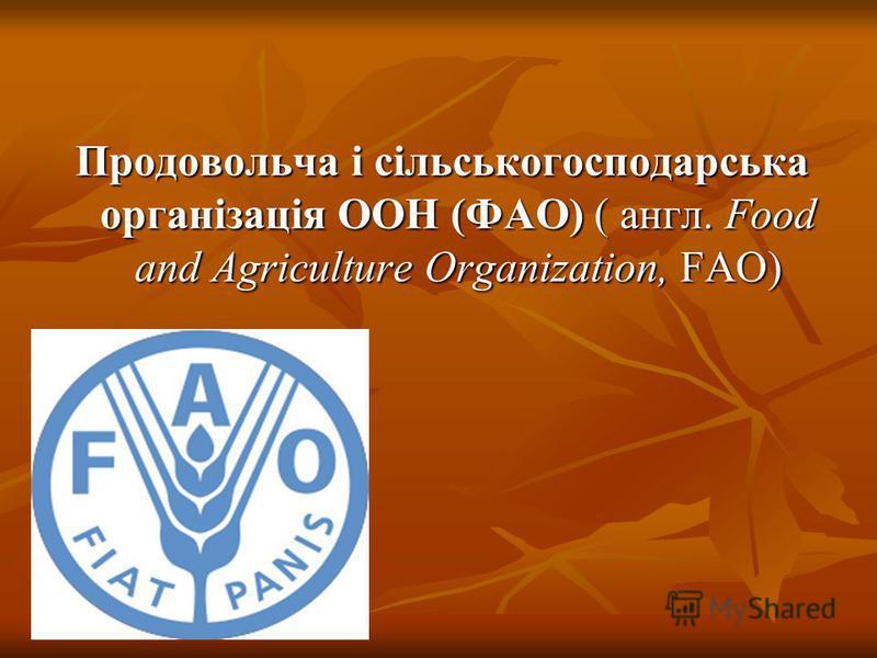 Продовольча і сільськогосподарська організація ООН (ФАО) ( англ. Food and Agriculture Organization, FAO)
