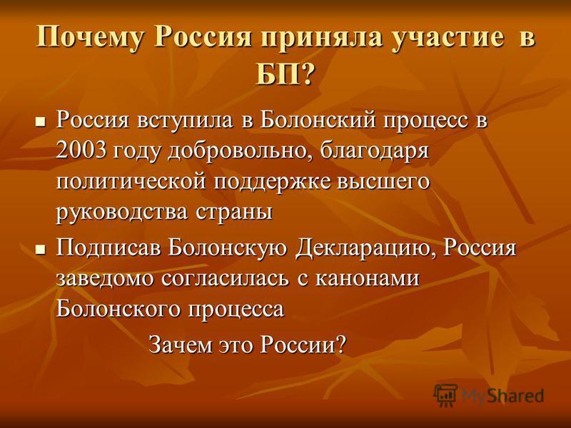 Почему Россия приняла участие в БП? Россия вступила в Болонский процесс в 2003 году добровольно, благодаря политической поддержке высшего руководства страны Россия вступила в Болонский процесс в 2003 году добровольно, благодаря политической поддержке