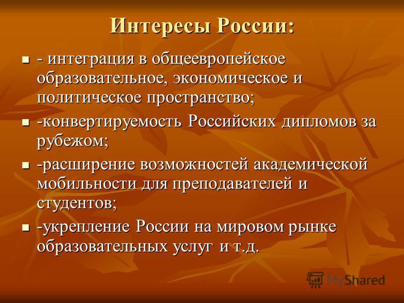 Интересы России: - интеграция в общеевропейское образовательное, экономическое и политическое пространство; - интеграция в общеевропейское образовательное, экономическое и политическое пространство; -конвертируемость Российских дипломов за рубежом; -