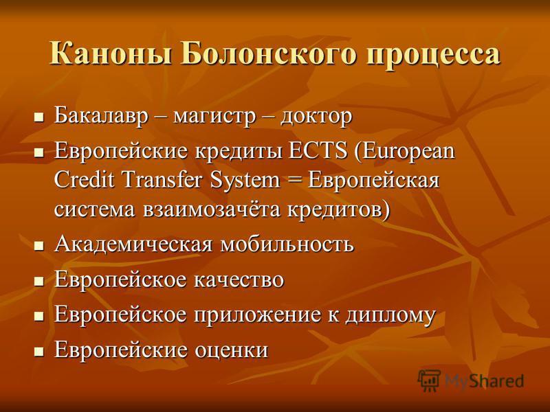 Каноны Болонского процесса Бакалавр – магистр – доктор Бакалавр – магистр – доктор Европейские кредиты ECTS (European Credit Transfer System = Европейская система взаимозачёта кредитов) Европейские кредиты ECTS (European Credit Transfer System = Евро