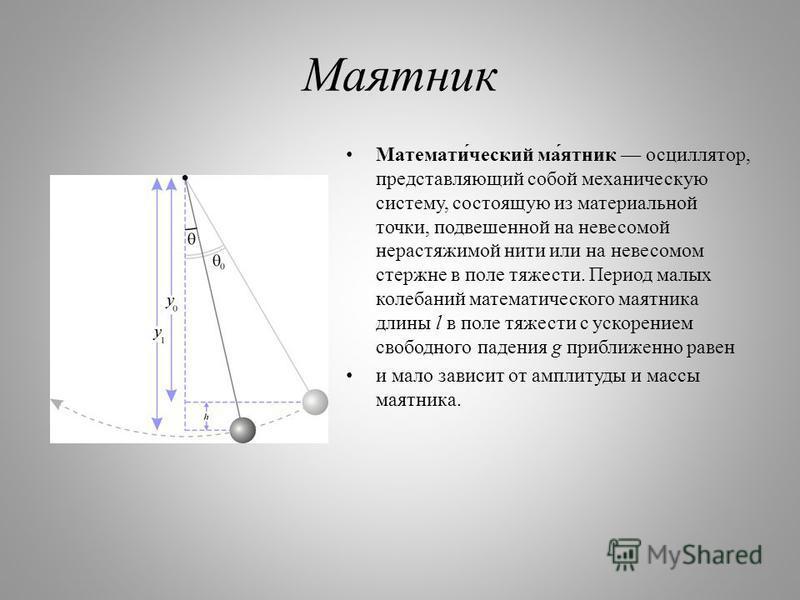 Маятник Математи́чешский ма́ятник осциллятор, представляющий собой механическую систему, состоящую из материальной точки, подвешенной на невесомой нерастяжимой нити или на невесомом стержне в поле тяжести. Период малых колебаний математического маятн
