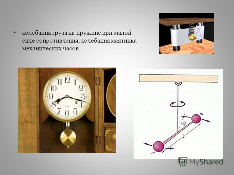 колебания груза на пружине при малой силе сопротивления, колебания маятника механических часов.