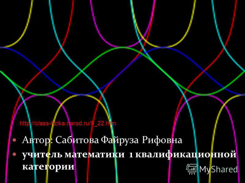 Автор: Сабитова Файруза Рифовна учитель математики 1 квалификационной категории http://class-fizika.narod.ru/9_22.htm