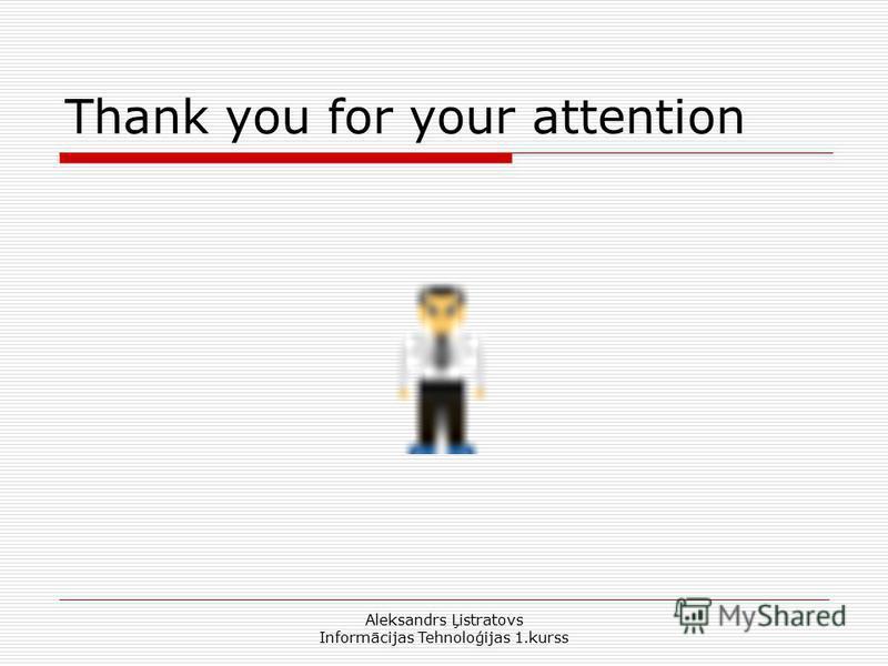 Aleksandrs Ļistratovs Informācijas Tehnoloģijas 1.kurss Thank you for your attention
