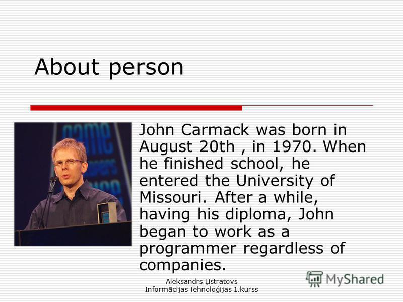 Aleksandrs Ļistratovs Informācijas Tehnoloģijas 1.kurss About person John Carmack was born in August 20th, in 1970. When he finished school, he entered the University of Missouri. After a while, having his diploma, John began to work as a programmer
