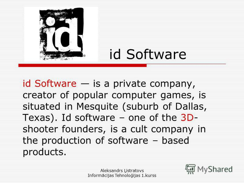 Aleksandrs Ļistratovs Informācijas Tehnoloģijas 1.kurss id Software id Software is a private company, creator of popular computer games, is situated in Mesquite (suburb of Dallas, Texas). Id software – one of the 3D- shooter founders, is a cult compa