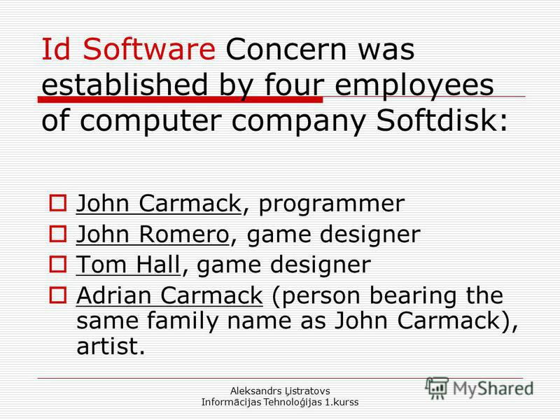Aleksandrs Ļistratovs Informācijas Tehnoloģijas 1.kurss Id Software Concern was established by four employees of computer company Softdisk: John Carmack, programmer John Romero, game designer Tom Hall, game designer Adrian Carmack (person bearing the