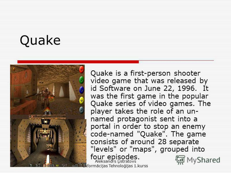 Aleksandrs Ļistratovs Informācijas Tehnoloģijas 1.kurss Quake Quake is a first-person shooter video game that was released by id Software on June 22, 1996. It was the first game in the popular Quake series of video games. The player takes the role of