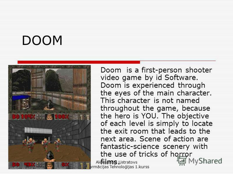 Aleksandrs Ļistratovs Informācijas Tehnoloģijas 1.kurss DOOM Doom is a first-person shooter video game by id Software. Doom is experienced through the eyes of the main character. This character is not named throughout the game, because the hero is YO