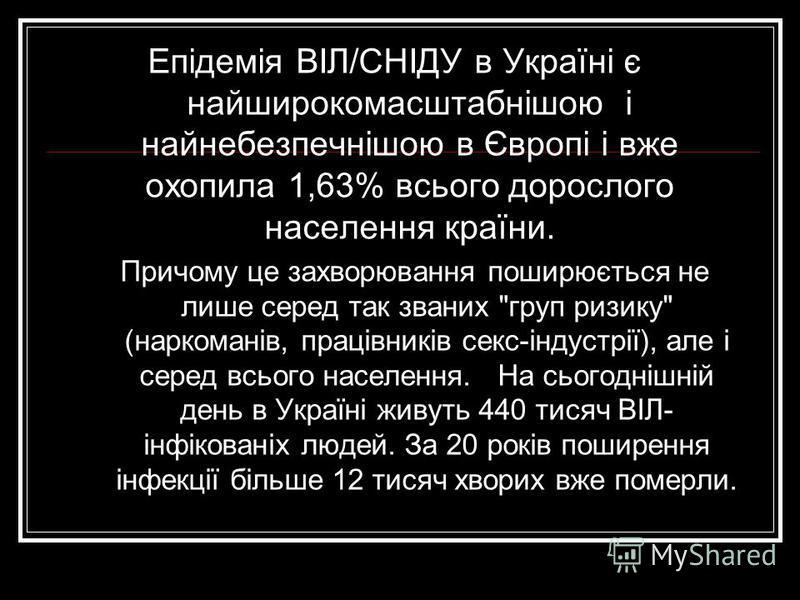 Епідемія ВІЛ/СНІДУ в Україні є найширокомасштабнішою і найнебезпечнішою в Європі і вже охопила 1,63% всього дорослого населення країни. Причому це захворювання поширюється не лише серед так званих