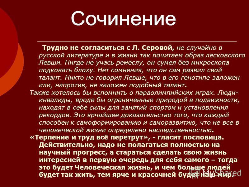 Трудно не согласиться с Л. Серовой, не случайно в русской литературе и в жизни так почитаем образ лесковского Левши. Нигде не учась ремеслу, он сумел без микроскопа подковать блоху. Нет сомнения, что он сам развил свой талант. Никто не говорил Левше,