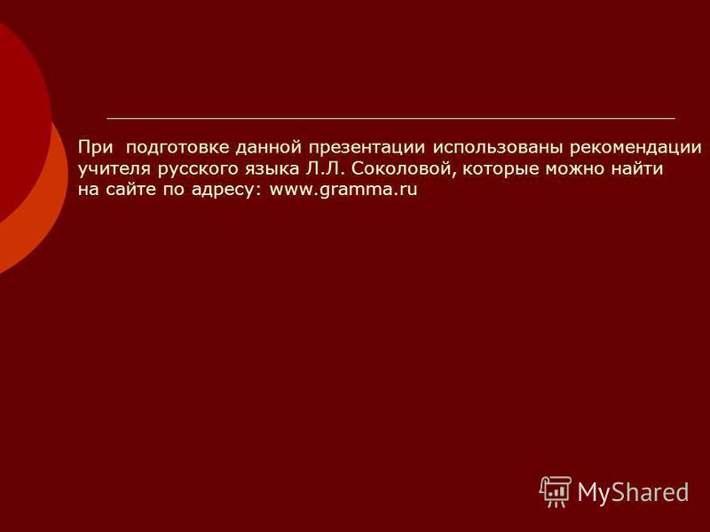 При подготовке данной презентации использованы рекомендации учителя русского языка Л.Л. Соколовой, которые можно найти на сайте по адресу: www.gramma.ru