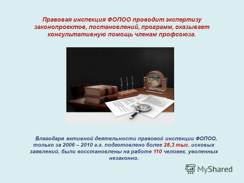 Правовая инспекция ФОПОО проводит экспертизу законопроектов, постановлений, программ, оказывает консультативную помощь членам профсоюза. Благодаря активной деятельности правовой инспекции ФОПОО, только за 2006 – 2010 г.г. подготовлено более 28,3 тыс.