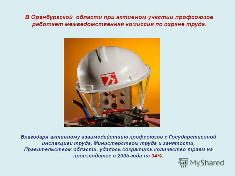 В Оренбургской области при активном участии профсоюзов работает межведомственная комиссия по охране труда. Благодаря активному взаимодействию профсоюзов с Государственной инспекцией труда, Министерством труда и занятости, Правительством области, удал