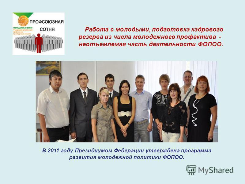 Работа с молодыми, подготовка кадрового резерва из числа молодежного профактива - неотъемлемая часть деятельности ФОПОО. В 2011 году Президиумом Федерации утверждена программа развития молодежной политики ФОПОО.