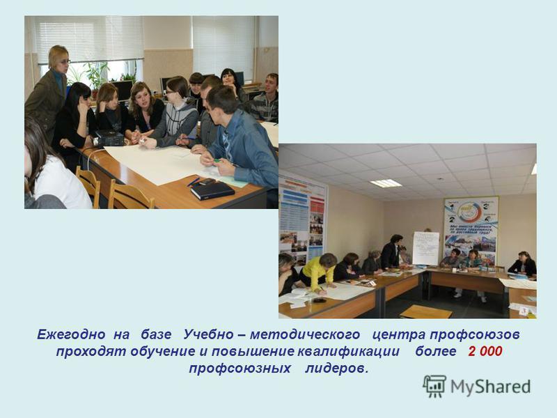 Ежегодно на базе Учебно – методического центра профсоюзов проходят обучение и повышение квалификации более 2 000 профсоюзных лидеров.