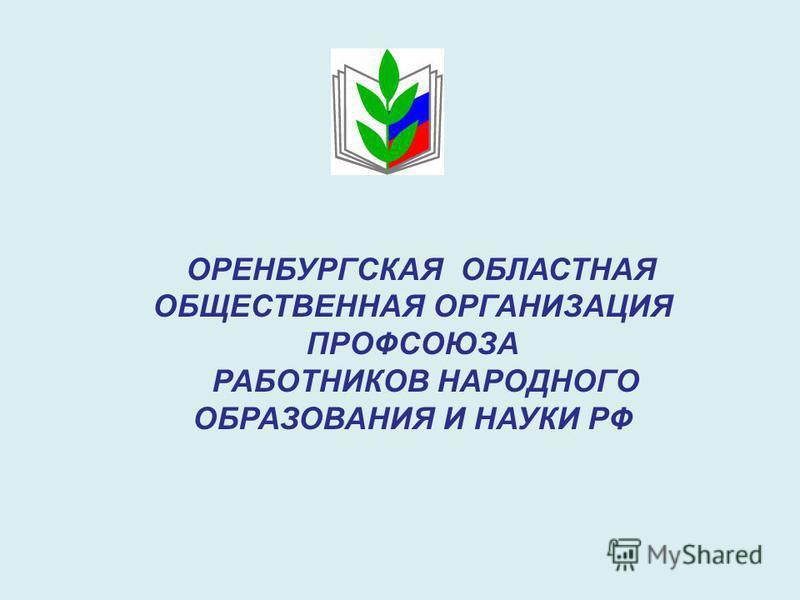 ОРЕНБУРГСКАЯ ОБЛАСТНАЯ ОБЩЕСТВЕННАЯ ОРГАНИЗАЦИЯ ПРОФСОЮЗА РАБОТНИКОВ НАРОДНОГО ОБРАЗОВАНИЯ И НАУКИ РФ