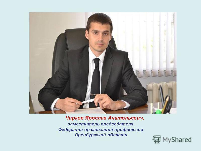 Чирков Ярослав Анатольевич, заместитель председателя Федерации организаций профсоюзов Оренбургской области