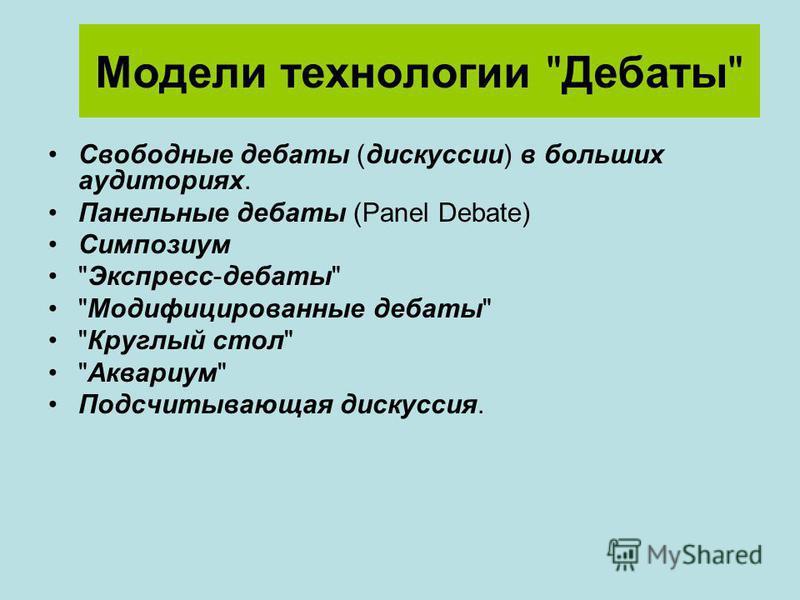 Модели технологии Дебаты Свободные дебаты (дискуссии) в больших аудиториях. Панельные дебаты (Panel Debate) Симпозиум Экспресс-дебаты Модифицированные дебаты Круглый стол Аквариум Подсчитывающая дискуссия.