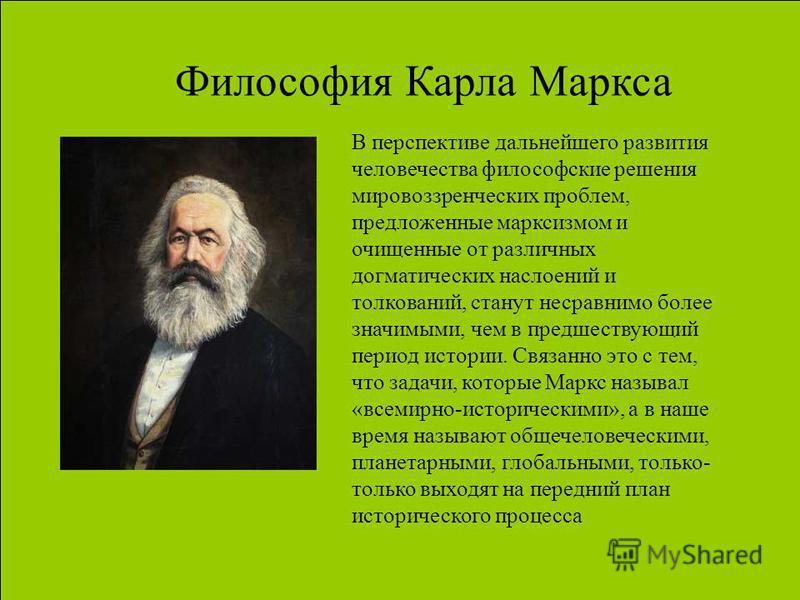 Философия Карла Маркса В перспективе дальнейшего развития человечества философские решения мировоззренческих проблем, предложенные марксизмом и очищенные от различных догматических наслоений и толкований, станут несравнимо более значимыми, чем в пред