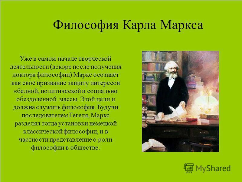 Философия Карла Маркса Уже в самом начале творческой деятельности (вскоре после получения доктора философии) Маркс осознаёт как своё призвание защиту интересов «бедной, политической и социально обездоленной массы. Этой цели и должна служить философия