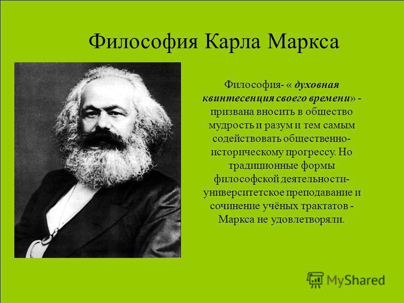 Философия Карла Маркса Философия- « духовная квинтэссенция своего времени» - призвана вносить в общество мудрость и разум и тем самым содействовать общественно- историческому прогрессу. Но традиционные формы философской деятельности- университетское