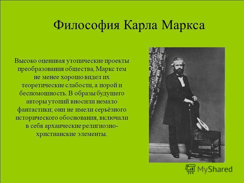 Философия Карла Маркса Высоко оценивая утопические проекты преобразования общества, Маркс тем не менее хорошо видел их теоретические слабости, а порой и беспомощность. В образы будущего авторы утопий вносили немало фантастики; они не имели серьёзного