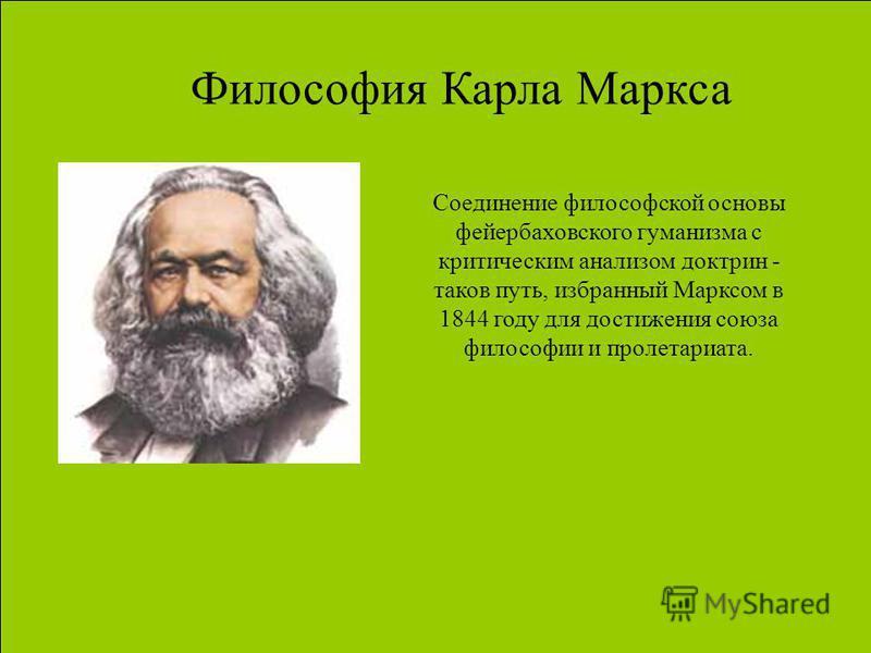 Философия Карла Маркса Соединение философской основы фейербаховского гуманизма с критическим анализом доктрин - таков путь, избранный Марксом в 1844 году для достижения союза философии и пролетариата.