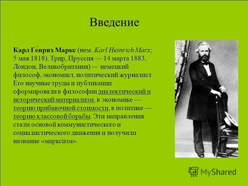 Карл Ге́нрих Маркс (нем. Karl Heinrich Marx; 5 мая 1818), Трир, Пруссия 14 марта 1883, Лондон, Великобритания) немецкий философ, экономист, политический журналист. Его научные труды и публикации сформировали в философии диалектический и исторический