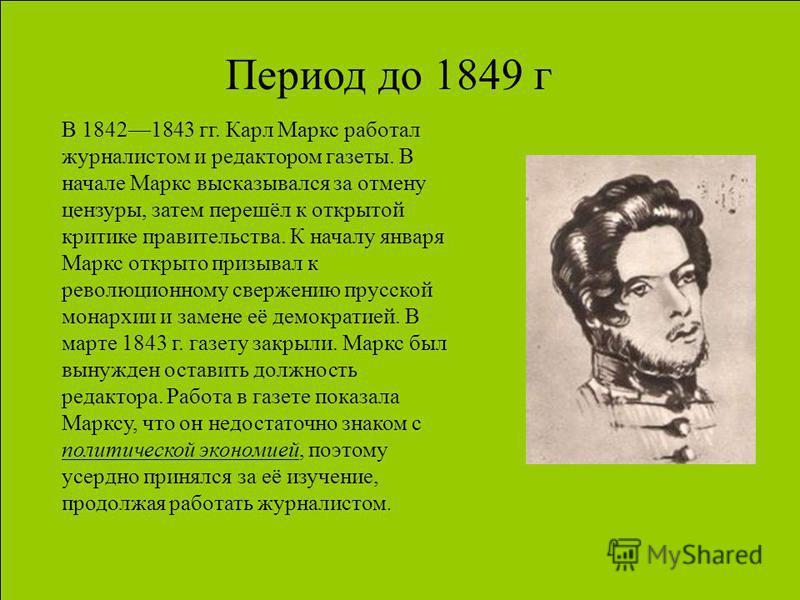 Период до 1849 г В 18421843 гг. Карл Маркс работал журналистом и редактором газеты. В начале Маркс высказывался за отмену цензуры, затем перешёл к открытой критике правительства. К началу января Маркс открыто призывал к революционному свержению прусс