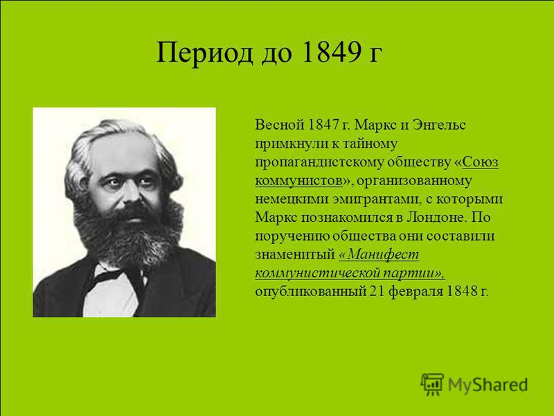 Период до 1849 г Весной 1847 г. Маркс и Энгельс примкнули к тайному пропагандистскому обществу «Союз коммунистов», организованному немецкими эмигрантами, с которыми Маркс познакомился в Лондоне. По поручению общества они составили знаменитый «Манифес