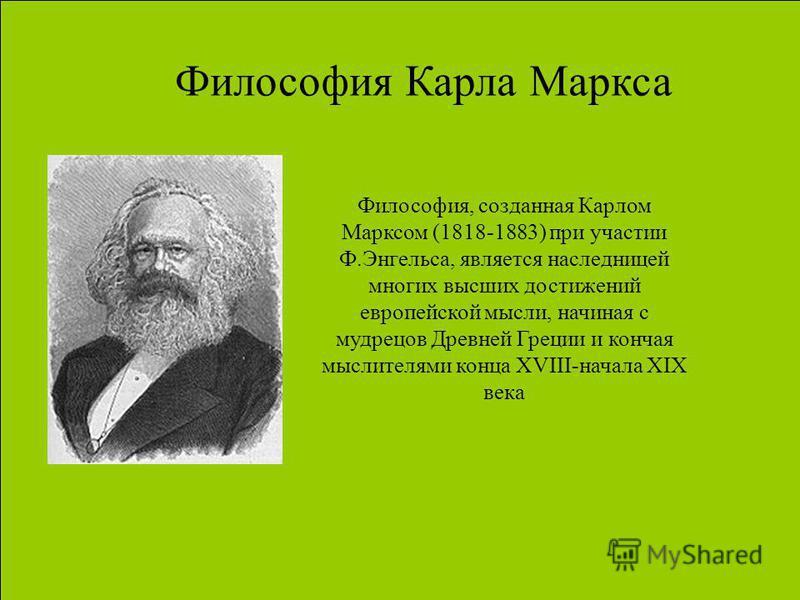 Философия Карла Маркса Философия, созданная Карлом Марксом (1818-1883) при участии Ф.Энгельса, является наследницей многих высших достижений европейской мысли, начиная с мудрецов Древней Греции и кончая мыслителями конца XVIII-начала XIX века