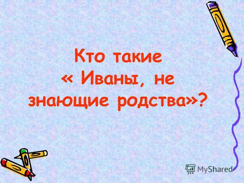Кто такие « Иваны, не знающие родства»?