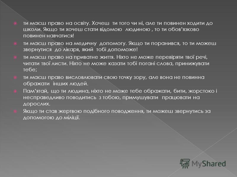 Кожна людина моє свої права, і це не залежить від її віку. Права дорослих людей записані в Конституції України. Свої ж права, ти можеш знай ти у спеціальному документі, який називається КОНВЕНЦІЯ. У цьому документі записані твої права, якими ти можеш