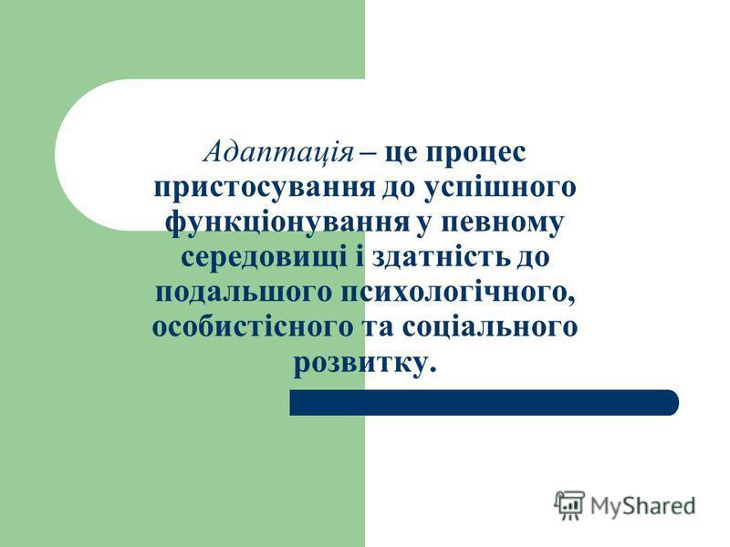Адаптація – це процес пристосування до успішного функціонування у певному середовищі і здатність до подальшого психологічного, особистісного та соціального розвитку.